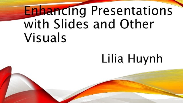 Enhancing Presentations  with Slides and Other  Visuals  Lilia Huynh