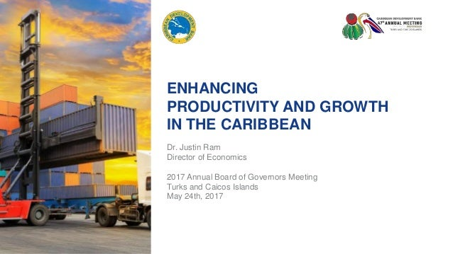 ENHANCING PRODUCTIVITY AND GROWTH IN THE CARIBBEAN Dr. Justin Ram Director of Economics 2017 Annual Board of Governors Mee...