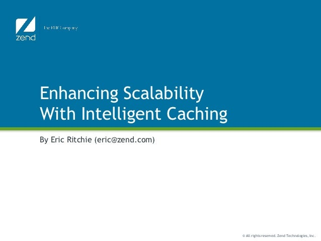 Enhancing ScalabilityWith Intelligent CachingBy Eric Ritchie (eric@zend.com)                                  © All rights...