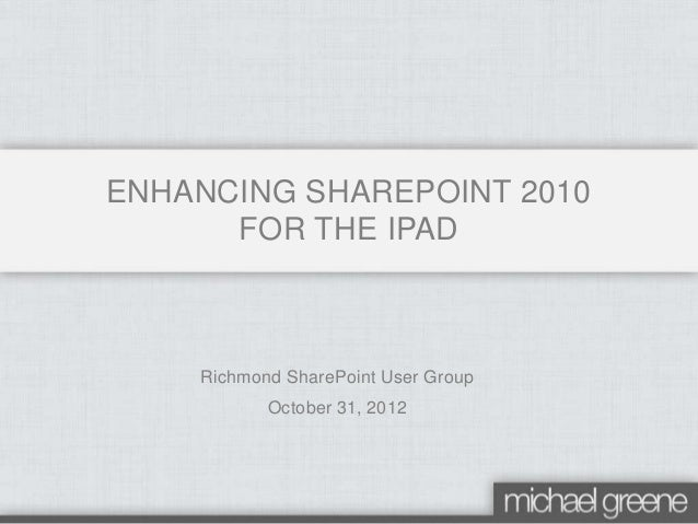 Richmond SharePoint User Group October 31, 2012 ENHANCING SHAREPOINT 2010 FOR THE IPAD