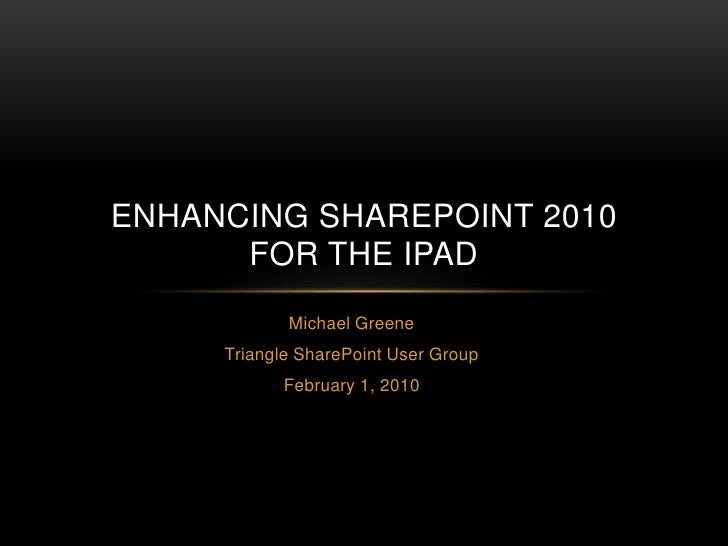 Michael Greene<br />Triangle SharePoint User Group<br />February 1, 2010<br />ENHANCING SHAREPOINT 2010FOR THE IPAD<br />