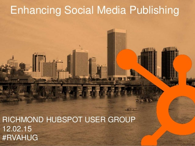 Enhancing Social Media Publishing RICHMOND HUBSPOT USER GROUP 12.02.15 #RVAHUG