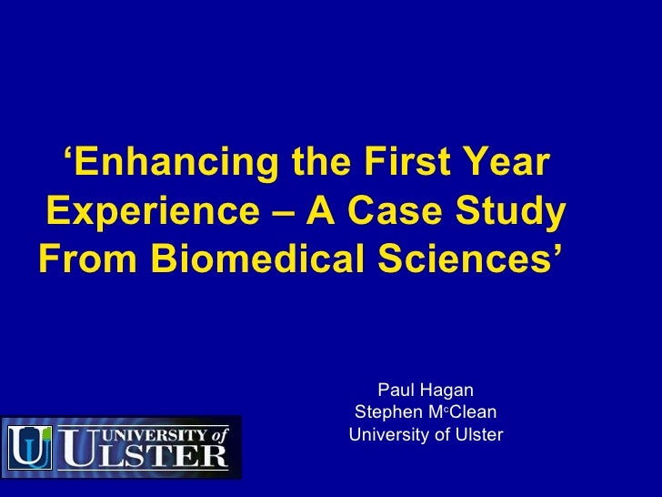 ' Enhancing the First Year Experience – A Case Study From Biomedical Sciences'   Paul Hagan Stephen M c Clean University o...