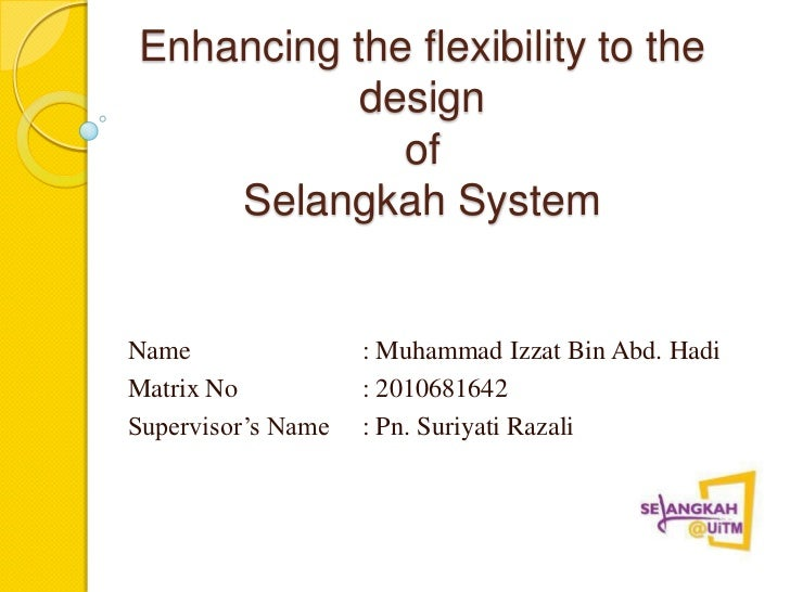 Enhancing the flexibility to the           design             of    Selangkah SystemName                : Muhammad Izzat B...
