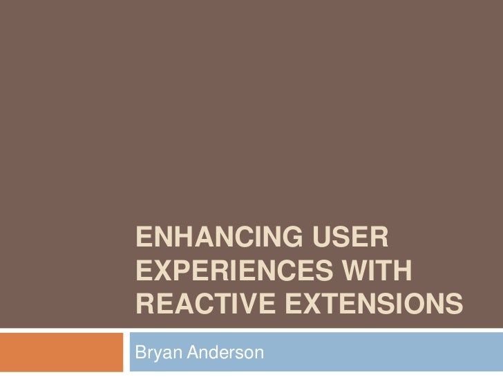 Enhancing User Experiences With Reactive Extensions<br />Bryan Anderson<br />