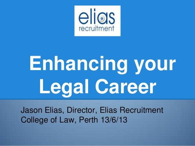 Enhancing yourLegal CareerJason Elias, Director, Elias RecruitmentCollege of Law, Perth 13/6/13