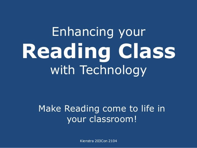 Enhancing your  Reading Class  with Technology  Make Reading come to life in  your classroom!  Kienstra 203Con 2104
