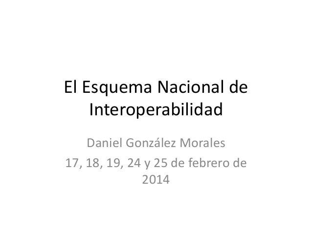 El Esquema Nacional de Interoperabilidad Daniel González Morales 17, 18, 19, 24 y 25 de febrero de 2014