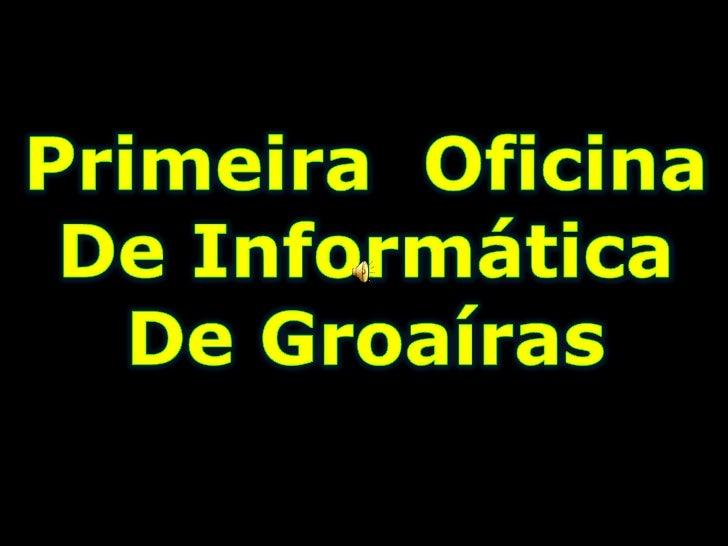Primeira  Oficina <br />De Informática<br />De Groaíras<br />