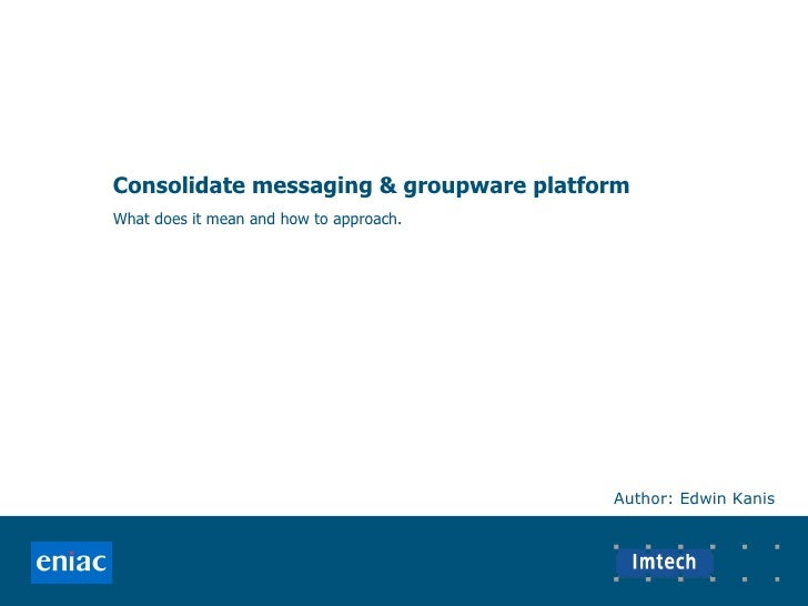Consolidate messaging & groupware platform What does it mean and how to approach. Author: Edwin Kanis