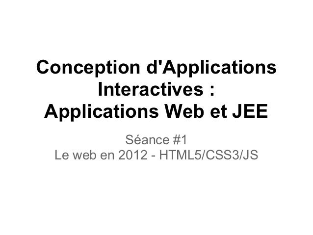 Conception dApplications       Interactives : Applications Web et JEE            Séance #1 Le web en 2012 - HTML5/CSS3/JS