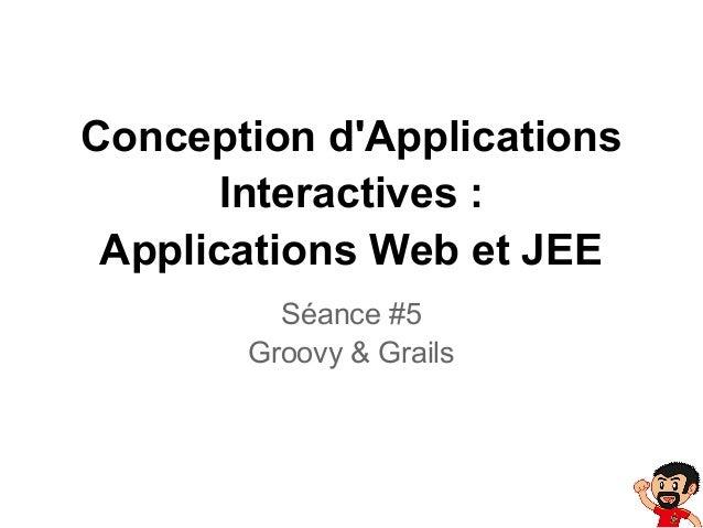 Conception dApplicationsInteractives :Applications Web et JEESéance #5Groovy & Grails