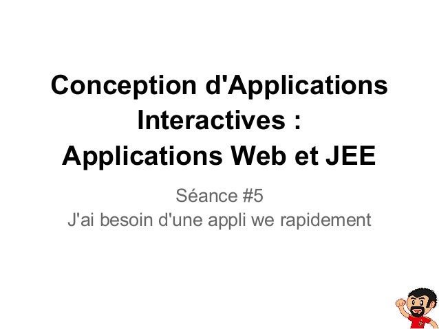 Conception dApplicationsInteractives :Applications Web et JEESéance #5Jai besoin dune appli we rapidement