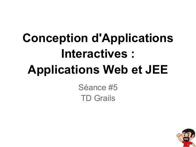 Conception dApplicationsInteractives :Applications Web et JEESéance #5TD Grails
