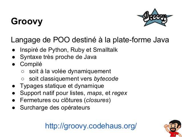 Groovy Langage de POO destiné à la plate-forme Java ● Inspiré de Python, Ruby et Smalltalk ● Syntaxe très proche de Java ●...