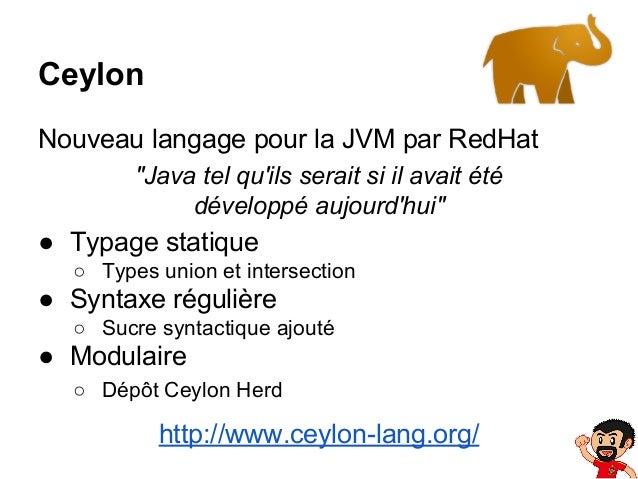 """Ceylon Nouveau langage pour la JVM par RedHat """"Java tel qu'ils serait si il avait été développé aujourd'hui""""  ● Typage sta..."""