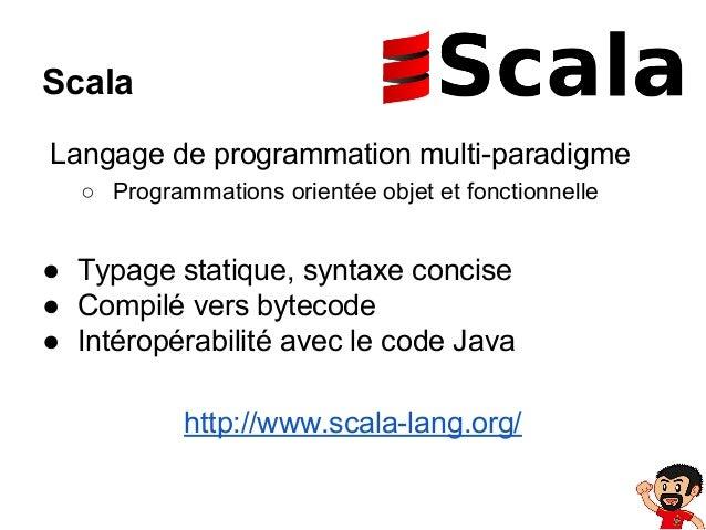Scala Langage de programmation multi-paradigme ○ Programmations orientée objet et fonctionnelle  ● Typage statique, syntax...