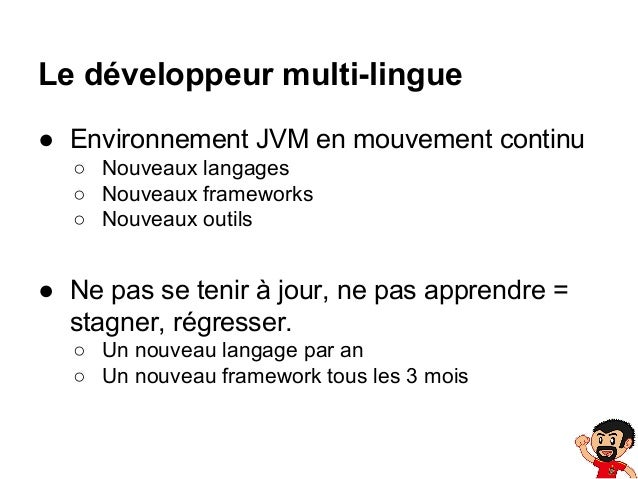 Le développeur multi-lingue ● Environnement JVM en mouvement continu ○ Nouveaux langages ○ Nouveaux frameworks ○ Nouveaux ...