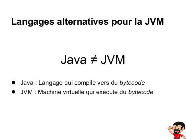 Langages alternatives pour la JVM  Java ≠ JVM ● Java : Langage qui compile vers du bytecode ● JVM : Machine virtuelle qui ...