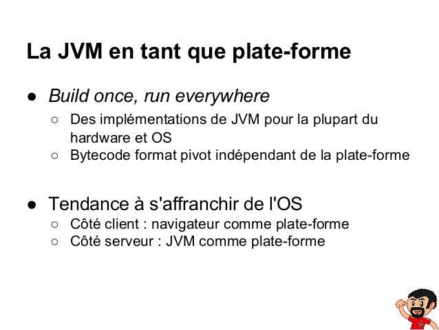 La JVM en tant que plate-forme ● Build once, run everywhere ○ Des implémentations de JVM pour la plupart du hardware et OS...