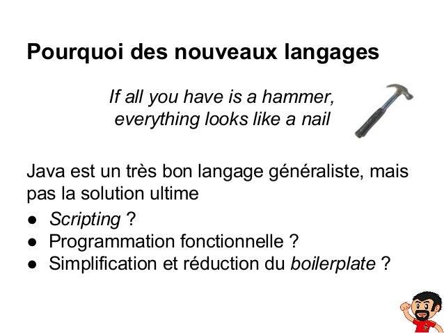 Pourquoi des nouveaux langages If all you have is a hammer, everything looks like a nail Java est un très bon langage géné...