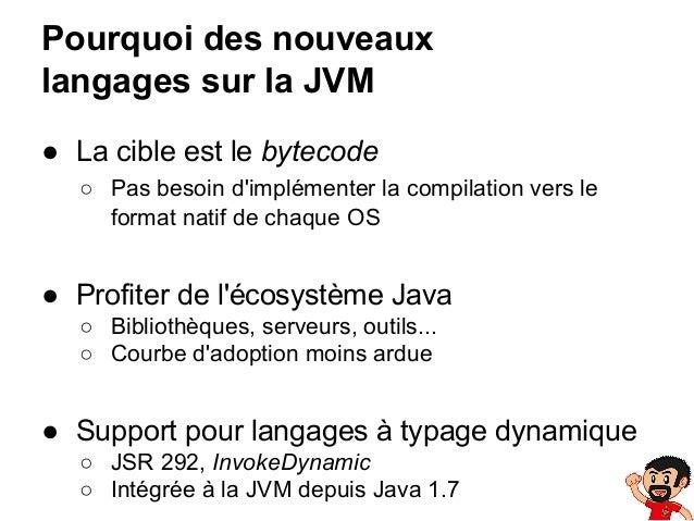 Pourquoi des nouveaux langages sur la JVM ● La cible est le bytecode ○ Pas besoin d'implémenter la compilation vers le for...