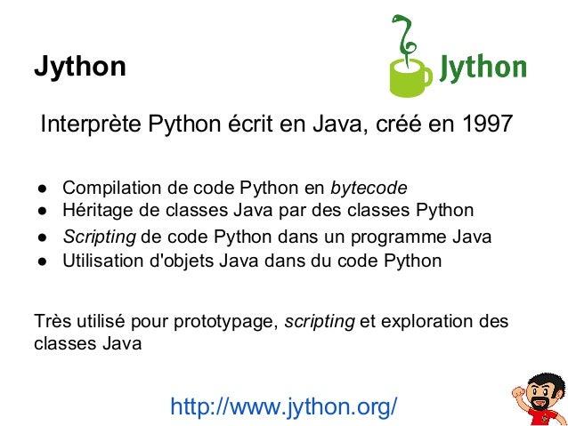 Jython Interprète Python écrit en Java, créé en 1997 ● ● ● ●  Compilation de code Python en bytecode Héritage de classes J...