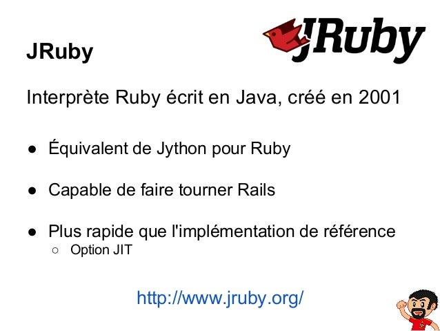 JRuby Interprète Ruby écrit en Java, créé en 2001 ● Équivalent de Jython pour Ruby ● Capable de faire tourner Rails ● Plus...