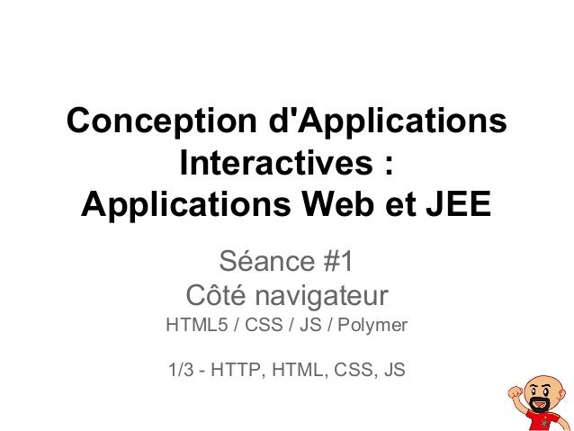 Conception d'Applications Interactives : Applications Web et JEE Séance #1 Côté navigateur HTML5 / CSS / JS / Polymer 1/3 ...
