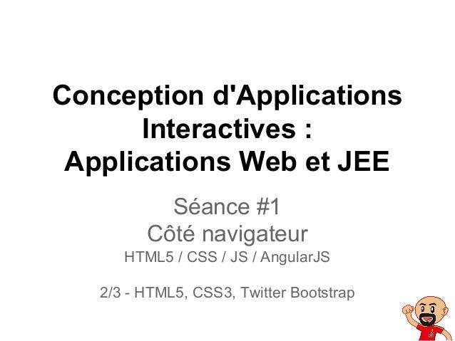 Conception d'Applications Interactives : Applications Web et JEE Séance #1 Côté navigateur HTML5 / CSS / JS / AngularJS 2/...
