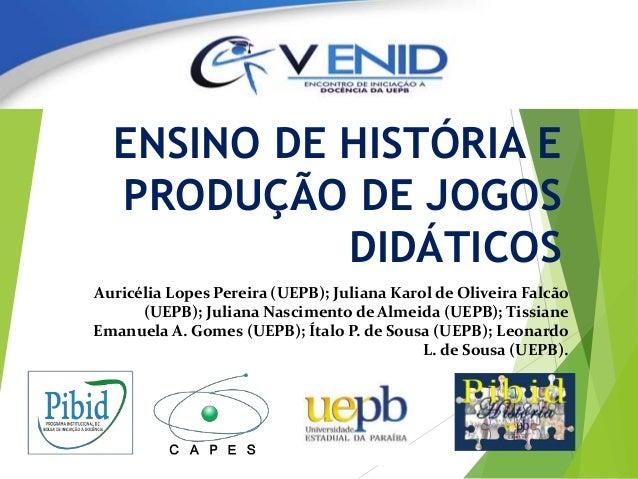 ENSINO DE HISTÓRIA E PRODUÇÃO DE JOGOS DIDÁTICOS Auricélia Lopes Pereira (UEPB); Juliana Karol de Oliveira Falcão (UEPB); ...