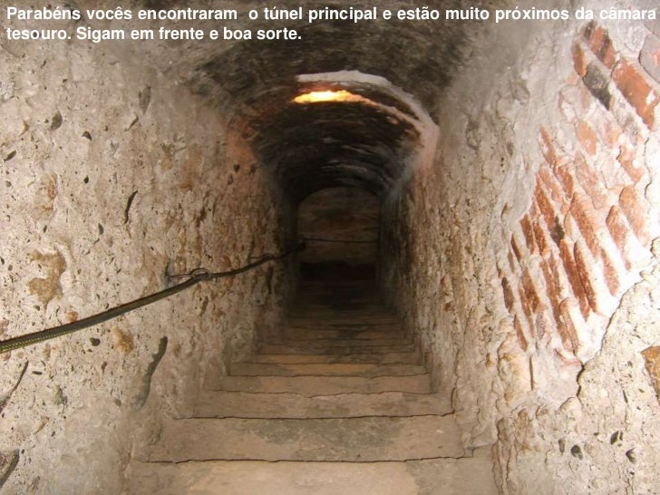 Parabéns vocês encontraram o túnel principal e estão muito próximos da câmaratesouro. Sigam em frente e boa sorte.