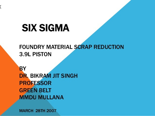 x SIX SIGMA FOUNDRY MATERIAL SCRAP REDUCTION 3.9L PISTON BY DR. BIKRAM JIT SINGH PROFESSOR GREEN BELT MMDU MULLANA MARCH 2...