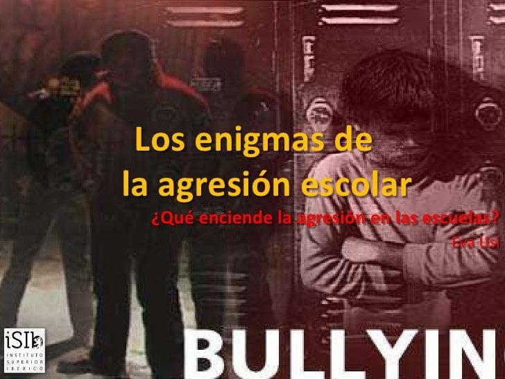 Los enigmas de      la agresión escolar <br />¿Qué enciende la agresión en las escuelas?<br />Eva Usi<br />