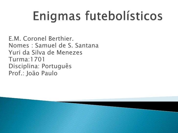 Enigmas futebolísticos <br />E.M. Coronel Berthier.<br />Nomes : Samuel de S. Santana<br />Yuri da Silva de Menezes<br />T...