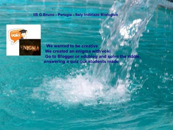 IIS G.Bruno - Perugia - Italy Indirizzo Biologico  We wanted to be creative  We created an enigma with voki Go to Blogger ...