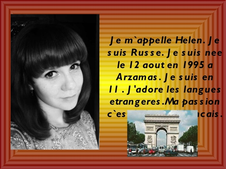 Je m`appelle Helen. Je suis Russe. Je suis nee le 12 aout en 1995 a Arzamas. Je suis en 11 . J'adore les langues etrangere...
