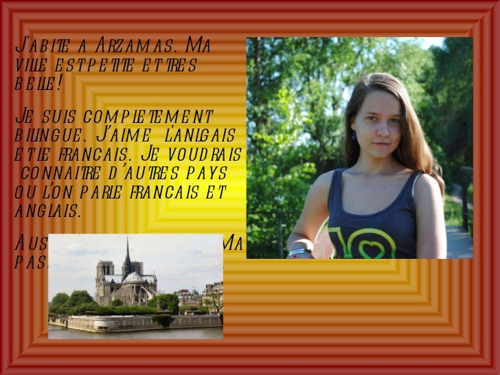 J'abite a Arzamas. Ma ville est petite et tres belle!  Je suis completement bilingue. J'aime  l'anlgais et le francais. Je...