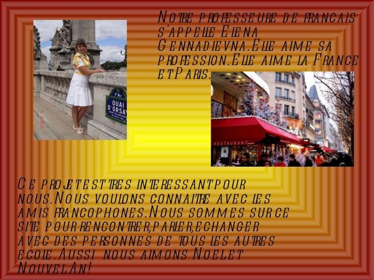 Notre professeure de francais s'appelle Elena Gennadievna.Elle aime sa profession.Elle aime la France et Paris. Ce projet ...