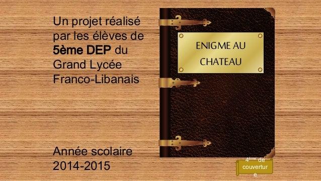 ENIGMEAU CHATEAU Un projet réalisé par les élèves de 5ème DEP du Grand Lycée Franco-Libanais Année scolaire 2014-2015 4ème...