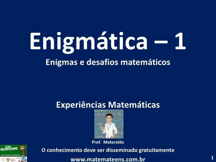 Enigmática – 1 Enigmas e desafios matemáticos<br />Experiências Matemáticas<br />Prof.  Materaldo<br />O conhecimento deve...