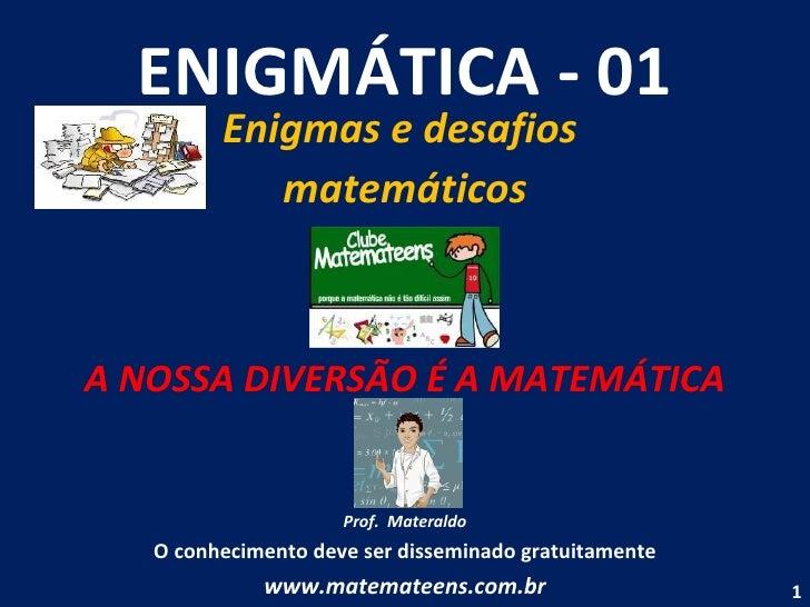 ENIGMÁTICA - 01 Enigmas e desafios  matemáticos A NOSSA DIVERSÃO É A MATEMÁTICA Prof.  Materaldo O conhecimento deve ser d...