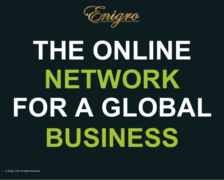 © Enigro 2009. All Rights Reserved. THE ONLINE FOR GLOBAL BUSINESS NETWORK