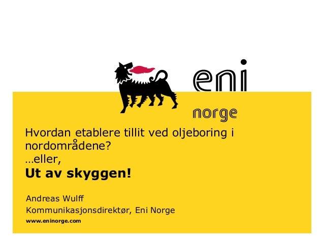 www.eninorge.com Hvordan etablere tillit ved oljeboring i nordområdene? …eller, Ut av skyggen! Andreas Wulff Kommunikasjon...