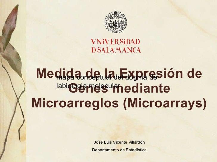 Medida de la Expresi ón de Genes mediante Microarreglos (Microarrays) Jos é Luis Vicente Villardón Departamento de Estadís...