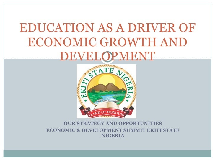 OUR STRATEGY AND OPPORTUNITIES ECONOMIC & DEVELOPMENT SUMMIT EKITI STATE NIGERIA EDUCATION AS A DRIVER OF ECONOMIC GROWTH ...