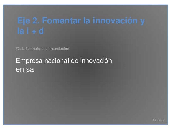 Eje 2. Fomentar la innovación yla i + dE2.1. Estímulo a la financiaciónEmpresa nacional de innovaciónenisa                ...