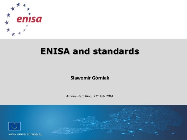 www.enisa.europa.eu Please replace background with image ENISA and standards Sławomir Górniak Athens-Heraklion, 21st July ...