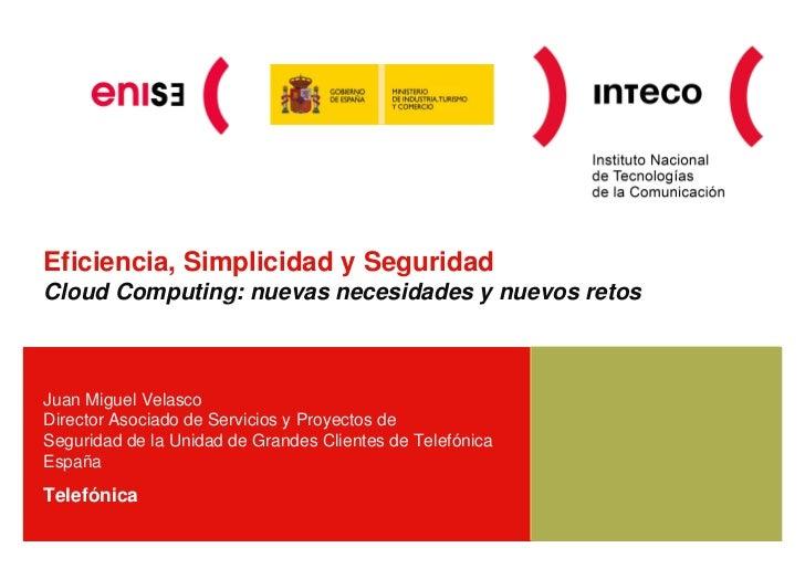Eficiencia, Simplicidad y SeguridadCloud Computing: nuevas necesidades y nuevos retosJuan Miguel VelascoDirector Asociado ...