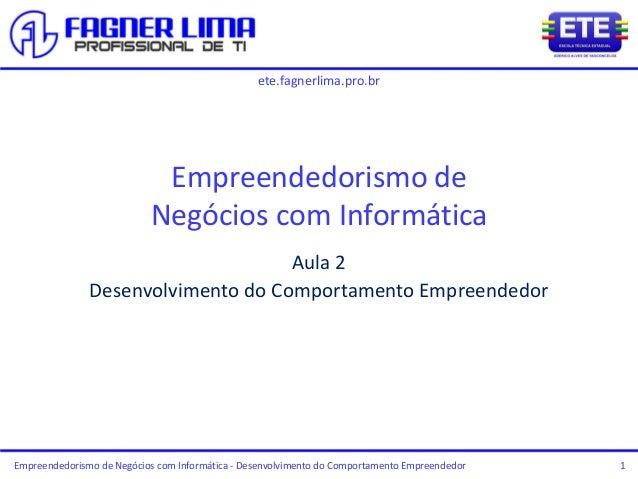 ete.fagnerlima.pro.br Empreendedorismo de Negócios com Informática - Desenvolvimento do Comportamento Empreendedor 1 Empre...